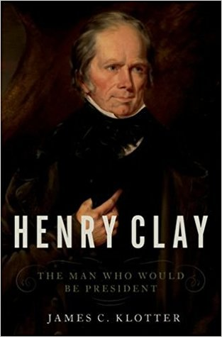 Henry Clay: The Man Who Would Be President