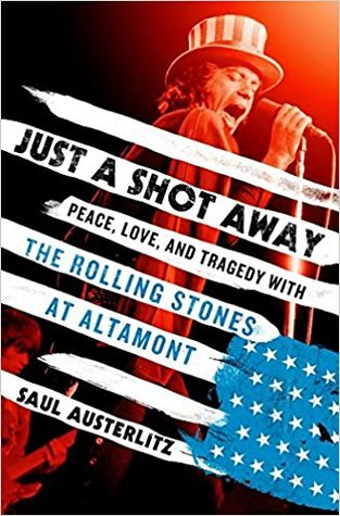 Just a Shot Away: Peace, Love, and Tragedy with the Rolling Stones at Altamont