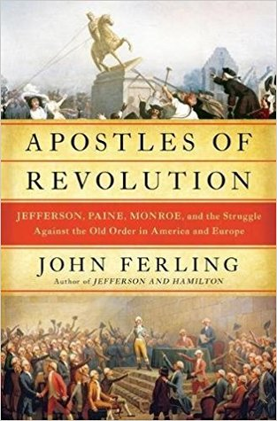 Apostles of Revolution: Jefferson, Paine, Monroe and the Struggle Against the Old Order in America and Europe