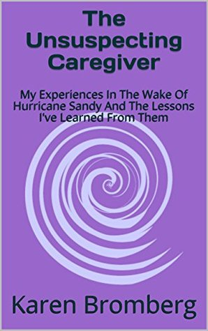 The Unsuspecting Caregiver: My Experiences In The Wake Of Hurricane Sandy And The Lessons I've Learned From Them