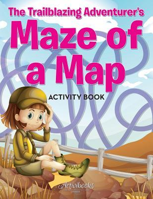 The Trailblazing Adventurer's Maze of a Map Activity Book