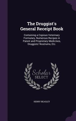 The Druggist's General Receipt Book: Containing a Copious Veterinary Formulary, Numerous Recipes in Patent and Proprietary Medicines, Druggists' Nostrums, Etc.