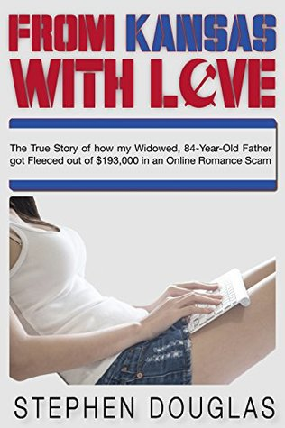 From Kansas With Love: The True Story of how my Widowed, 84-Year-Old Father got Fleeced out of $193,000 in an Online Romance Scam