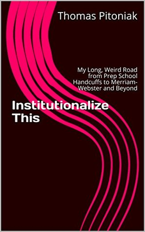 Institutionalize This: My Long, Weird Road from Prep School Handcuffs to Merriam-Webster and Beyond