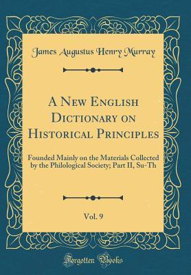 A New English Dictionary on Historical Principles, Vol. 9: Founded Mainly on the Materials Collected by the Philological Society; Part II, Su-Th