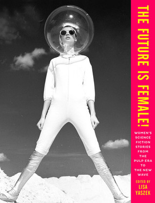 The Future is Female!: Women's Science Fiction Stories from the Pulp Era to the New Wave