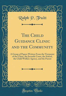 The Child Guidance Clinic and the Community: A Group of Papers Written from the Viewpoint of the Clinic, the Juvenile Court, the School, the Child Welfare Agency, and the Parent