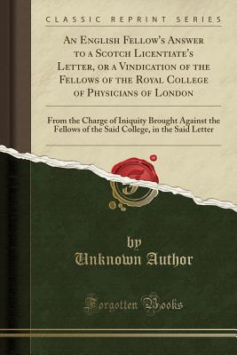 An English Fellow's Answer to a Scotch Licentiate's Letter, or a Vindication of the Fellows of the Royal College of Physicians of London: From the Charge of Iniquity Brought Against the Fellows of the Said College, in the Said Letter