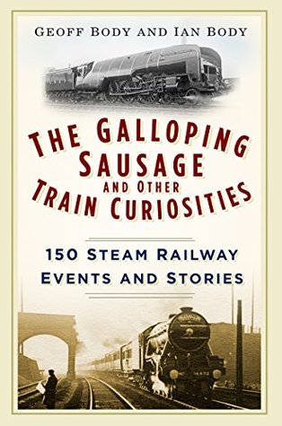 Galloping Sausage and Other Train Curiosities: 150 Steam Railway Events & Stories