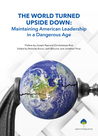 The World Turned Upside Down: Maintaining American Leadership in a Dangerous Age