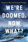 We're Doomed. Now What?: Dispatches from the Far Side of Hope