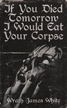 If You Died Tomorrow I Would Eat Your Corpse by Wrath James White