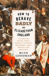 How to Behave Badly in Elizabethan England by Ruth Goodman
