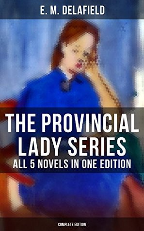 THE PROVINCIAL LADY SERIES - All 5 Novels in One Edition (Complete Edition): The Diary of a Provincial Lady, The Provincial Lady Goes Further, The Provincial ... in Russia & The Provincial Lady in Wartime