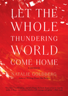 Let the Whole Thundering World Come Home by Natalie Goldberg