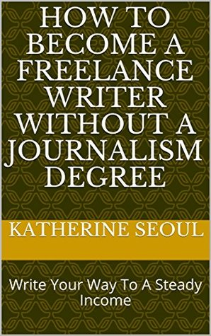 How To Become A Freelance Writer without A Journalism Degree: Write Your Way To A Steady Income