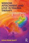 Wisdom, Attachment, and Love in Trauma Therapy by Susan Pease Banitt