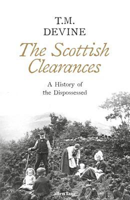 The Scottish Clearances: A History of the Dispossessed, 1600 - 1900