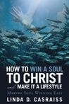How to Win a Soul to Christ and Make It a Lifestyle by Linda D. Casraiss