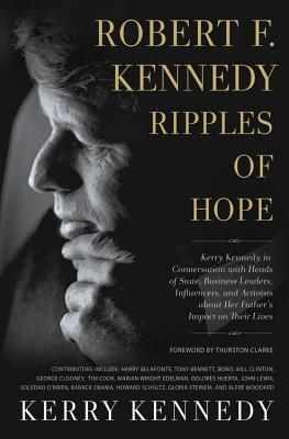 Robert F. Kennedy: Ripples of Hope: Kerry Kennedy in Conversation with Heads of State, Business Leaders, Influencers, and Activists about Her Father's Impact on Their Lives