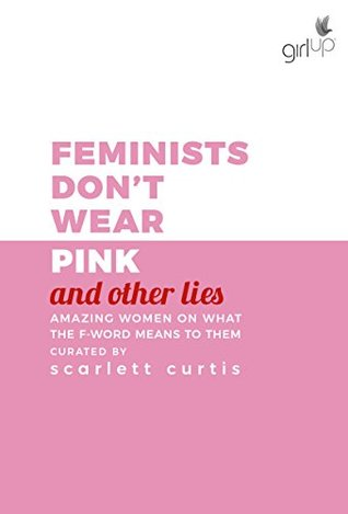 Feminists Don't Wear Pink (And Other Lies): Amazing Women on What the F Word Means to Them
