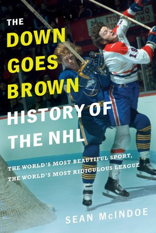 """The """"Down Goes Brown"""" History of the NHL: The World's Most Beautiful Sport, the World's Most Ridiculous League"""
