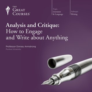 The Great Courses -  Analysis and Critique - How to Engage and Write about Anything - Dorsey Armstrong, Ph.D.