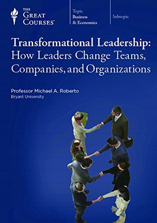The Great Courses - Transformational Leadership How Leaders Change Teams, Companies, and Organizations - Michael A. Roberto, D.B.A.
