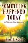Something Happened Today by Paul E. Kotz