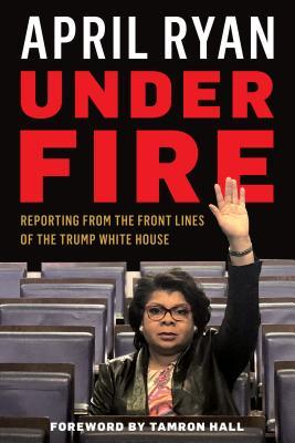 Under Fire: Reporting from the Front Lines of the Trump White House