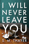 I Will Never Leave You by S.M. Thayer