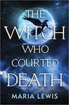 The Witch Who Courted Death by Maria  Lewis