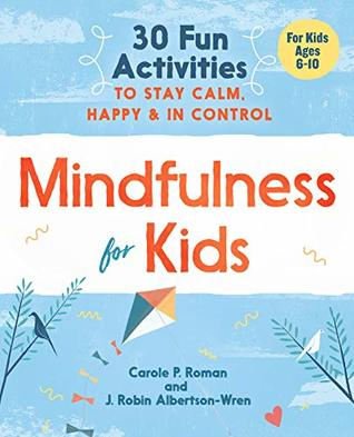 Mindfulness for Kids: 30 Fun Activities to Stay Calm, Happy, and in Control