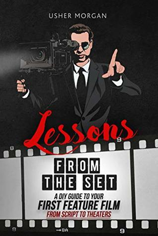 Lessons from the Set: A DIY Guide to Your First Feature Film, from Script to Theaters