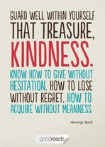 Guard well within yourself that treasure, kindness. Know how to give without hesitation, how to