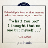 Friendship ... is born at the moment when one man says to another What! You