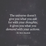 The universe doesn't give you what you ask for with your thoughts - it gives