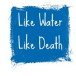 Like Water, Like Death