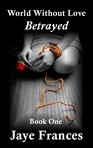 """Betrayed - Book One in the """"World Without Love"""" series"""