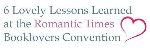 Six Lovely Lessons Learned at the Romantic Times Booklovers Convention