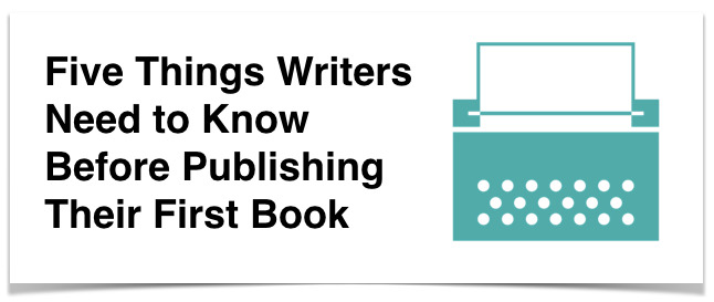 5 Things Writers Need to Know Before Publishing Their First Book
