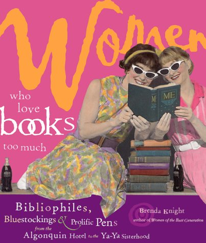 Women Who Love Books Too Much: Bibliophiles, Bluestockings & Prolific Pens from the Algonquin Hotel to the Ya-YA Sisterhood