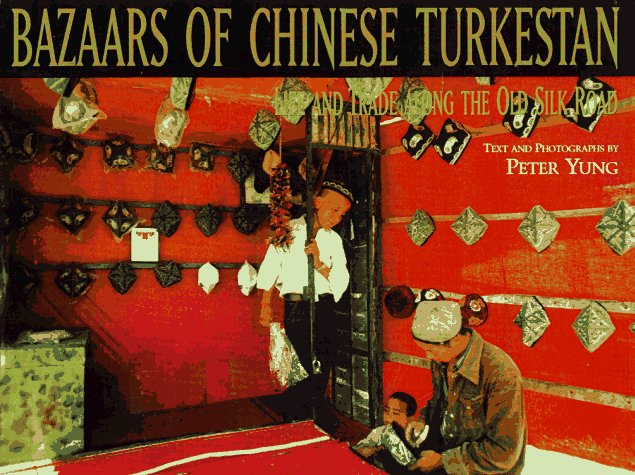 Bazaars of Chinese Turkestan: Life and Trade Along the Old Silk Road