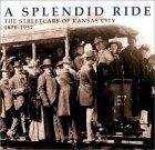 A Splendid Ride: The Streetcars of Kansas City, 1870-1957