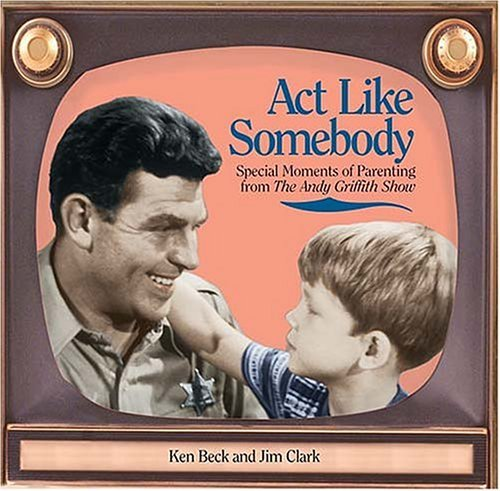 Act Like Somebody: Special Moments of Parenting from The Andy Griffith Show