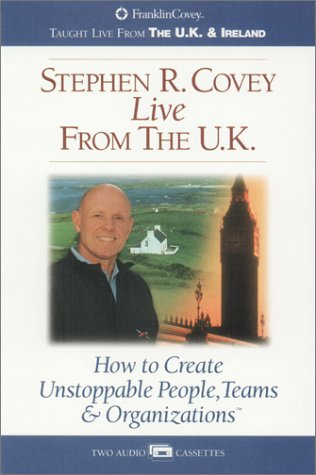 Stephen Covey Live from the U.K.: How to Create Unstoppable People, Teams & Orgainzations