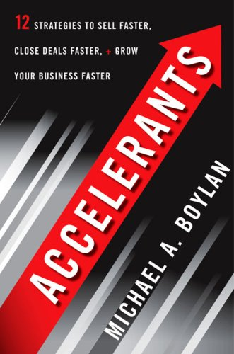 Accelerants: Twelve Strategies to Sell Faster, Close Deals Faster, and Grow Your Business Faster