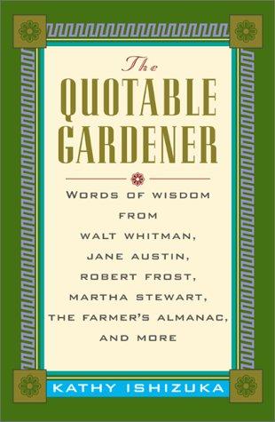 The Quotable Gardener: Words of Wisdom from Walt Whitman, Alice Walker, Thomas Jefferson, Martha Stewart, The Farmer's Almanac, and more