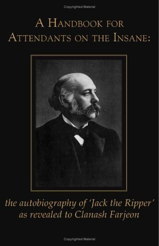 A Handbook for Attendants on the Insane: The Autobiography of 'Jack the Ripper' as Revealed to Clanash Farjeon