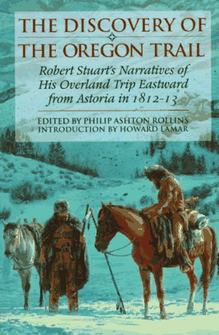 The Discovery of the Oregon Trail: Robert Stuarts Narratives of His Overland Trip Eastward from Astoria in 1812-13